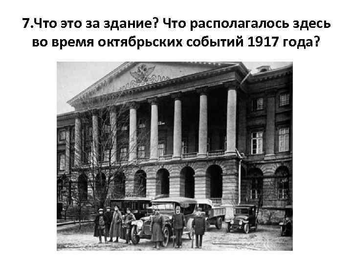 7. Что это за здание? Что располагалось здесь во время октябрьских событий 1917 года?