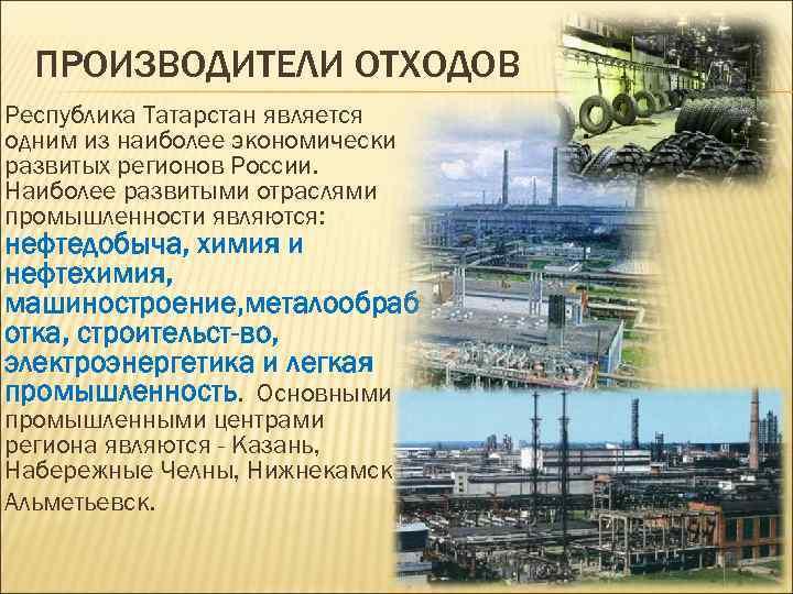ПРОИЗВОДИТЕЛИ ОТХОДОВ Республика Татарстан является одним из наиболее экономически развитых регионов России. Наиболее развитыми