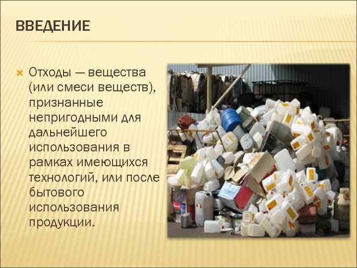 ВВЕДЕНИЕ Отходы — вещества (или смеси веществ), признанные непригодными для дальнейшего использования в рамках