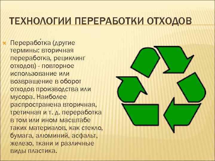 ТЕХНОЛОГИИ ПЕРЕРАБОТКИ ОТХОДОВ Перерабо тка (другие термины: вторичная переработка, рециклинг отходов) - повторное использование