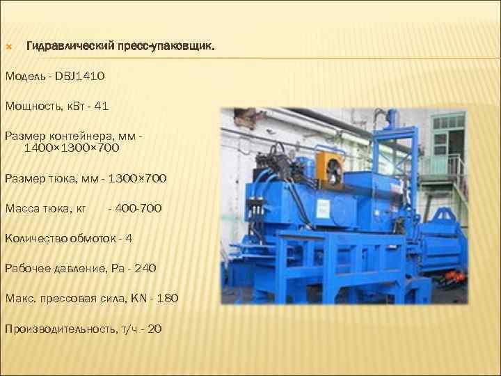 Гидравлический пресс-упаковщик. Модель - DBJ 1410 Мощность, к. Вт - 41 Размер контейнера,