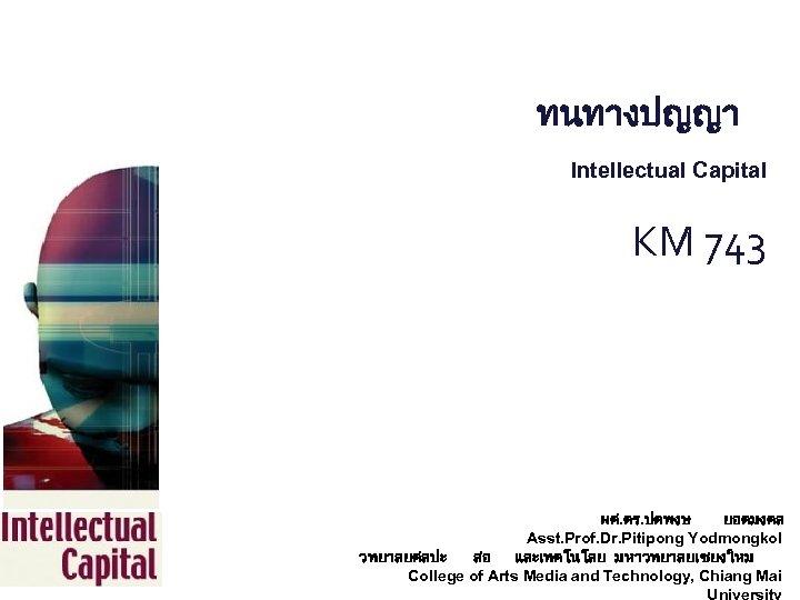 ทนทางปญญา Intellectual Capital KM 743 ผศ. ดร. ปตพงษ ยอดมงคล Asst. Prof. Dr. Pitipong Yodmongkol