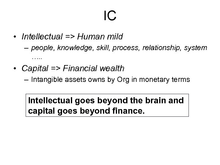 IC • Intellectual => Human mild – people, knowledge, skill, process, relationship, system ….