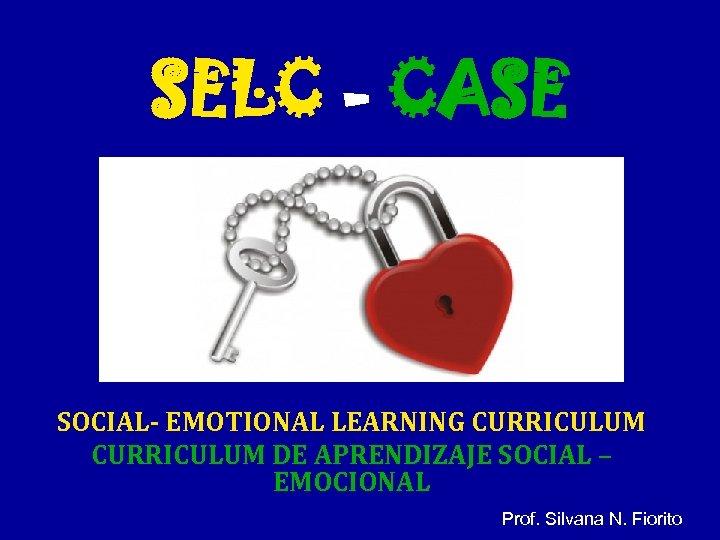 SELC - CASE SOCIAL- EMOTIONAL LEARNING CURRICULUM DE APRENDIZAJE SOCIAL – EMOCIONAL Prof. Silvana