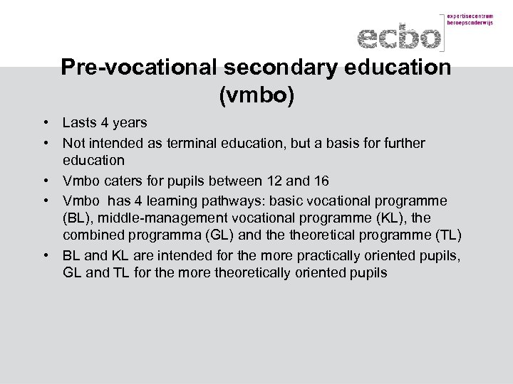 Pre-vocational secondary education (vmbo) • Lasts 4 years • Not intended as terminal education,