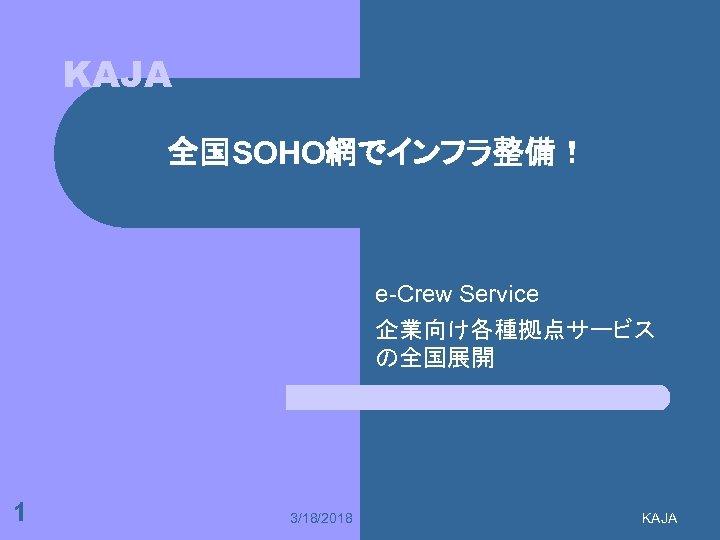 KAJA 全国SOHO網でインフラ整備! e-Crew Service 企業向け各種拠点サービス の全国展開 1 3/18/2018 KAJA