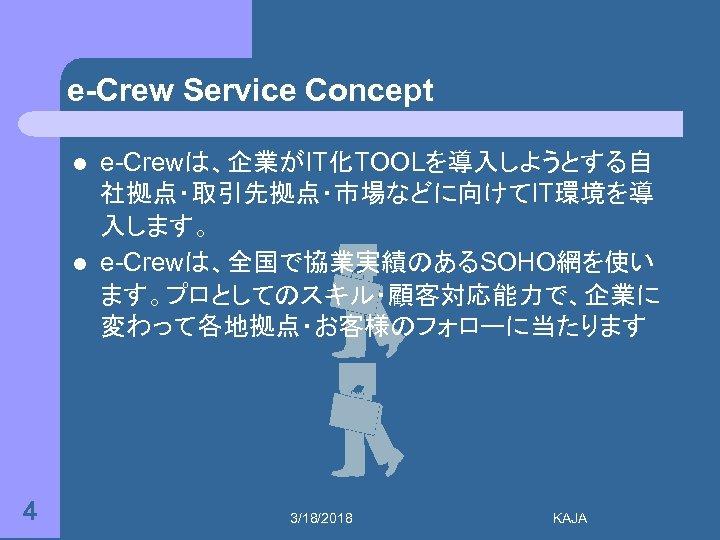 e-Crew Service Concept l l 4 e-Crewは、企業がIT化TOOLを導入しようとする自 社拠点・取引先拠点・市場などに向けてIT環境を導 入します。 e-Crewは、全国で協業実績のあるSOHO網を使い ます。プロとしてのスキル・顧客対応能力で、企業に 変わって各地拠点・お客様のフォローに当たります 3/18/2018 KAJA