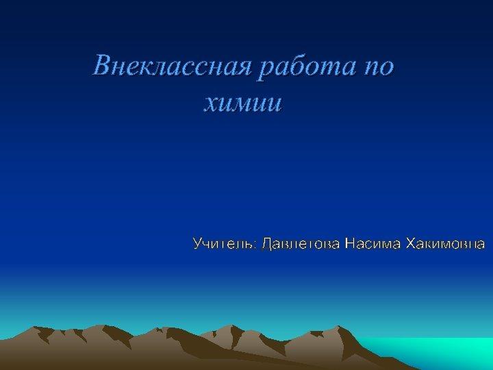 Внеклассная работа по химии Учитель: Давлетова Насима Хакимовна