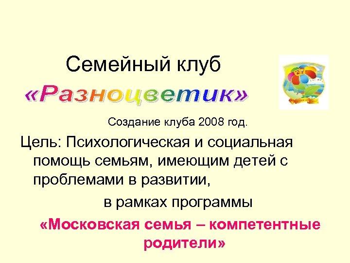 Семейный клуб Создание клуба 2008 год. Цель: Психологическая и социальная помощь семьям, имеющим детей