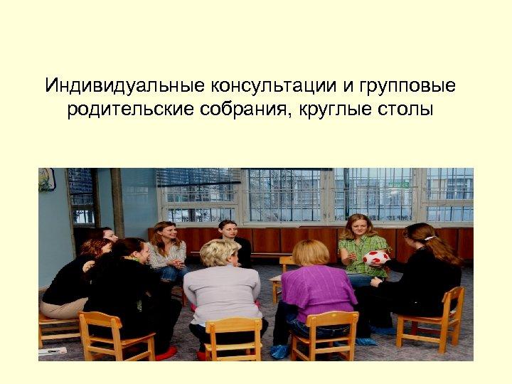 Индивидуальные консультации и групповые родительские собрания, круглые столы