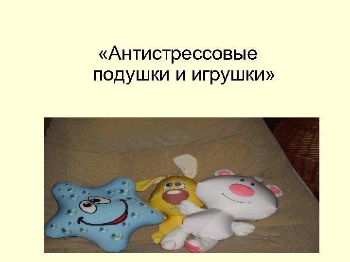 «Антистрессовые подушки и игрушки»