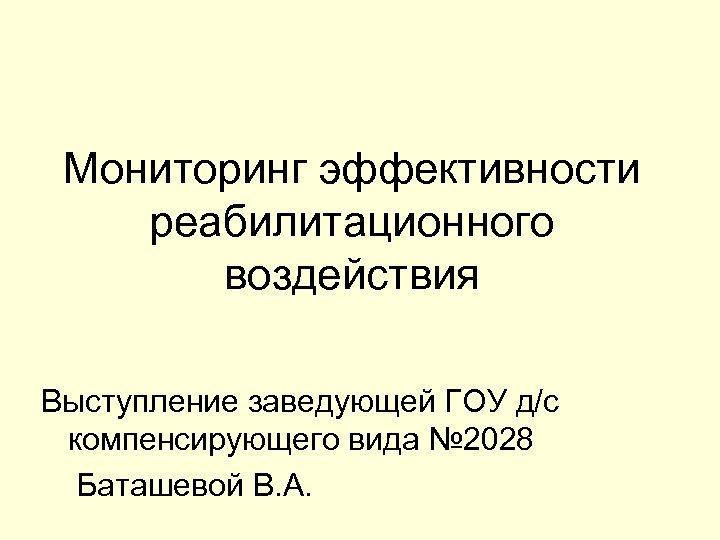 Мониторинг эффективности реабилитационного воздействия Выступление заведующей ГОУ д/с компенсирующего вида № 2028 Баташевой В.