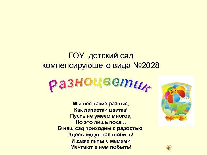 ГОУ детский сад компенсирующего вида № 2028 Мы все такие разные, Как лепестки цветка!