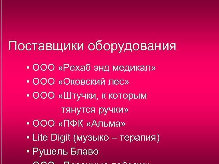 Поставщики оборудования • ООО «Рехаб энд медикал» • ООО «Оковский лес» • ООО «Штучки,