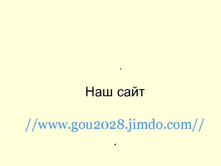 , Наш сайт //www. gou 2028. jimdo. com//.