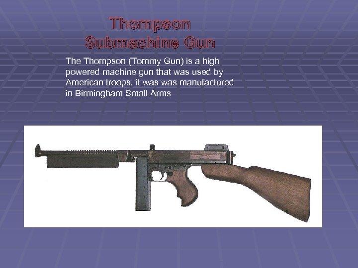 Thompson Submachine Gun The Thompson (Tommy Gun) is a high powered machine gun that