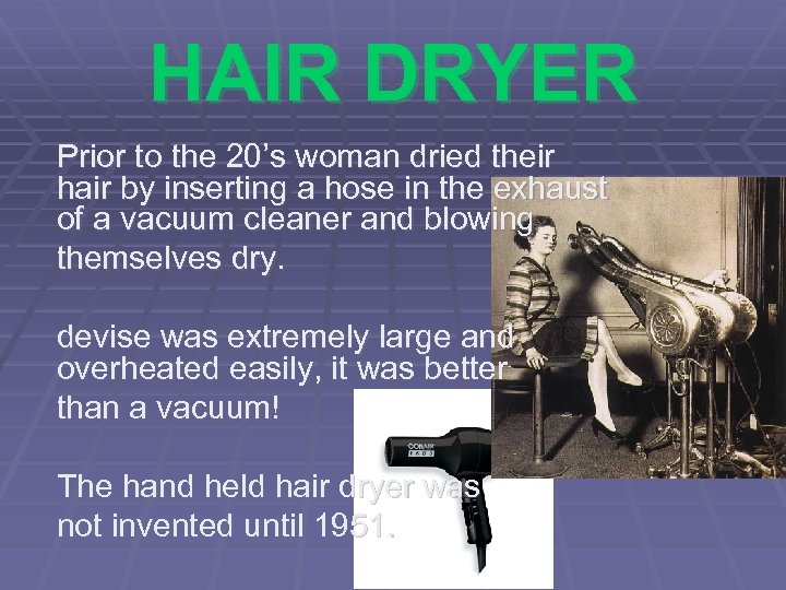 HAIR DRYER Prior to the 20's woman dried their hair by inserting a hose