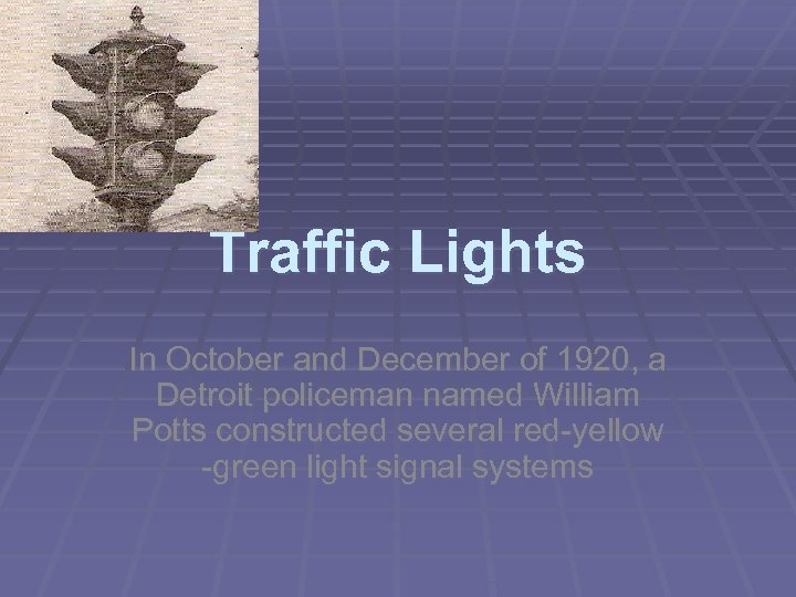 Traffic Lights In October and December of 1920, a Detroit policeman named William Potts