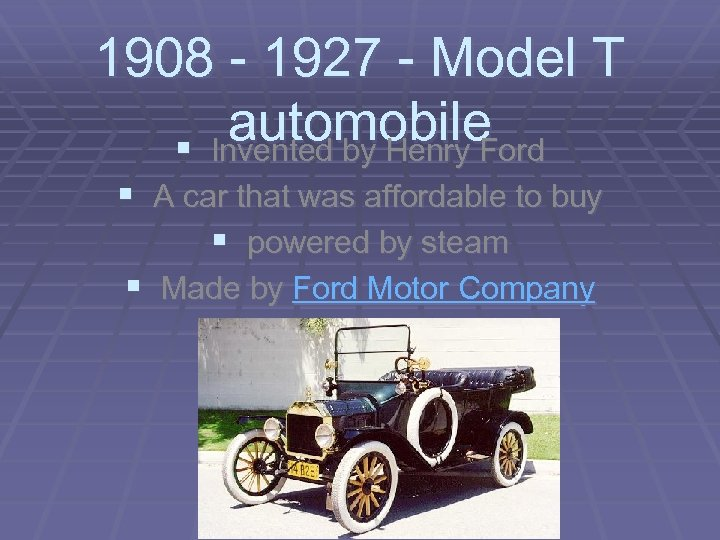 1908 - 1927 - Model T automobile § Invented by Henry Ford § A