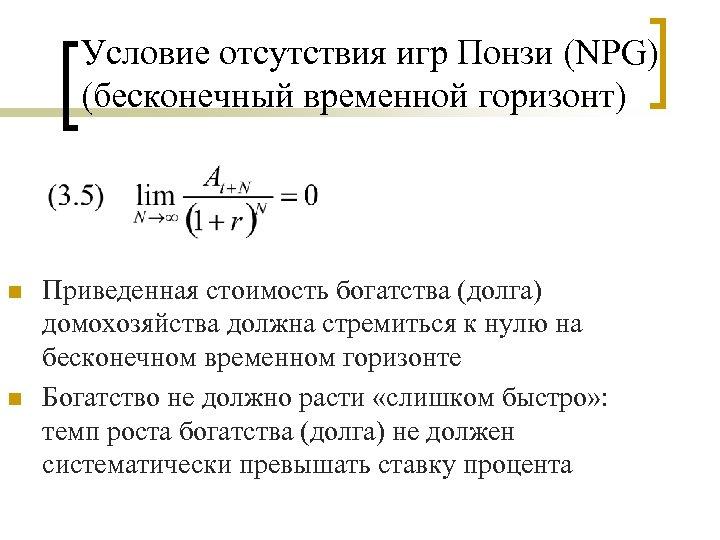 Условие отсутствия игр Понзи (NPG) (бесконечный временной горизонт) n n Приведенная стоимость богатства (долга)