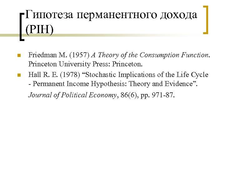 Гипотеза перманентного дохода (PIH) n n Friedman M. (1957) A Theory of the Consumption