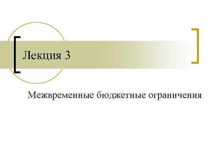 Лекция 3 Межвременные бюджетные ограничения