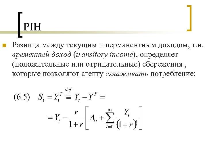 PIH n Разница между текущим и перманентным доходом, т. н. временный доход (transitory income),