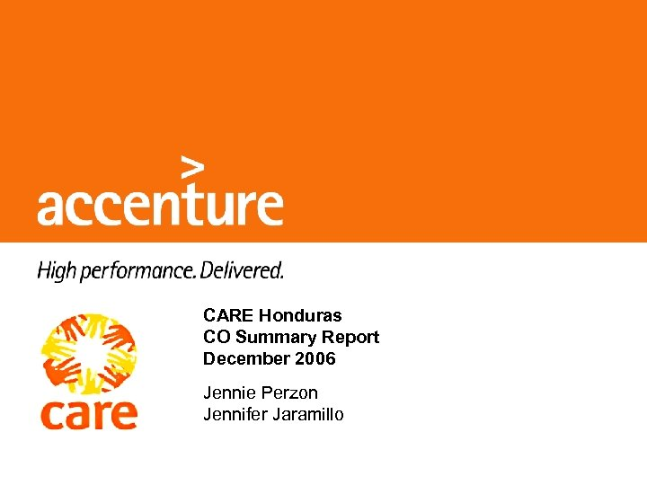 CARE Honduras CO Summary Report December 2006 Jennie Perzon Jennifer Jaramillo © 2006 Accenture.