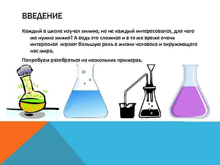ВВЕДЕНИЕ Каждый в школе изучал химию, но не каждый интересовался, для чего же нужна