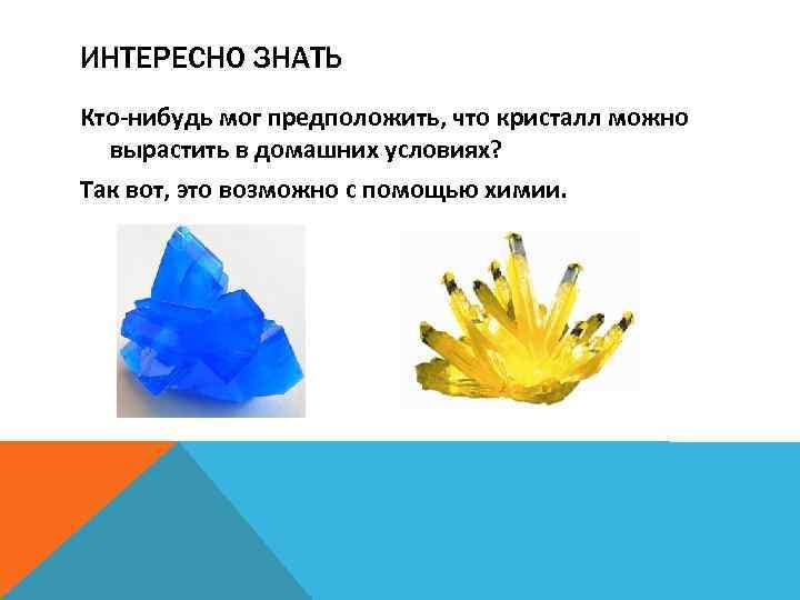 ИНТЕРЕСНО ЗНАТЬ Кто-нибудь мог предположить, что кристалл можно вырастить в домашних условиях? Так вот,