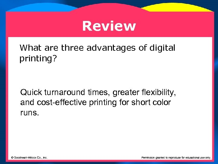 Review What are three advantages of digital printing? Quick turnaround times, greater flexibility, and