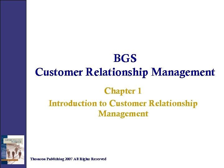 BGS Customer Relationship Management Chapter 1 Introduction to Customer Relationship Management Thomson Publishing 2007