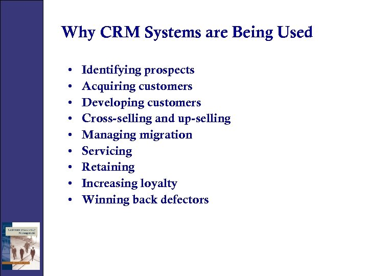 Why CRM Systems are Being Used • • • Identifying prospects Acquiring customers Developing
