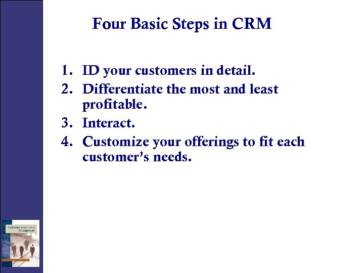 Four Basic Steps in CRM 1. ID your customers in detail. 2. Differentiate the