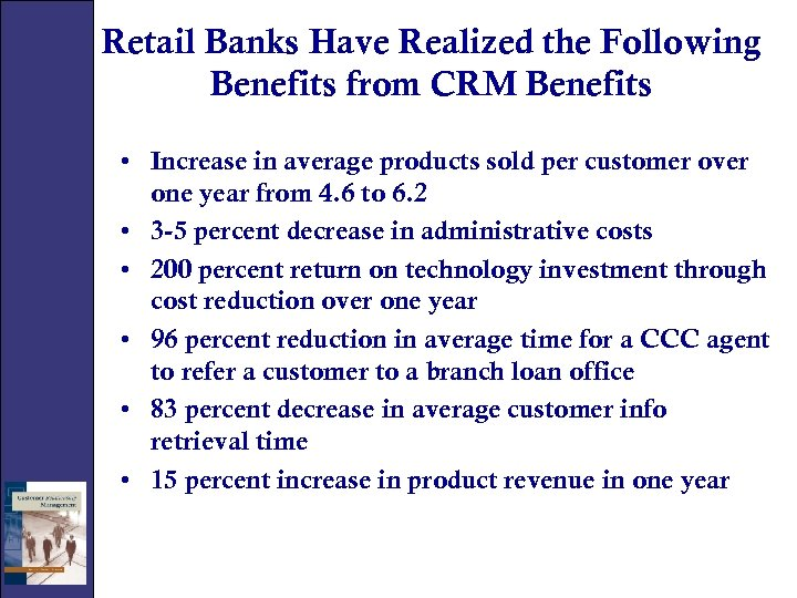 Retail Banks Have Realized the Following Benefits from CRM Benefits • Increase in average