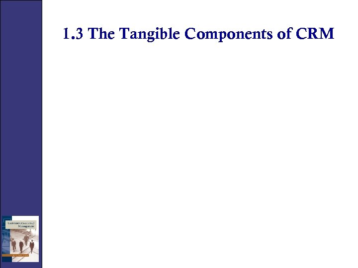 1. 3 The Tangible Components of CRM