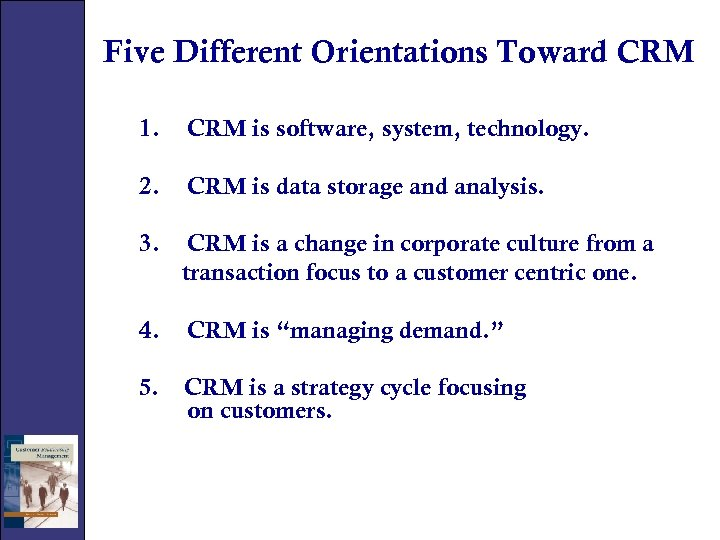 Five Different Orientations Toward CRM 1. CRM is software, system, technology. 2. CRM is