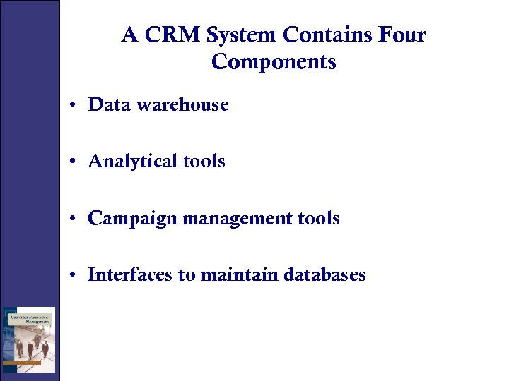 A CRM System Contains Four Components • Data warehouse • Analytical tools • Campaign