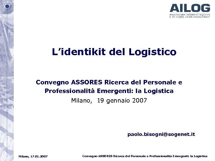 L'identikit del Logistico Convegno ASSORES Ricerca del Personale e Professionalità Emergenti: la Logistica Milano,