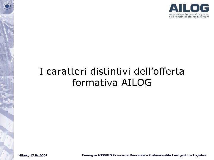 I caratteri distintivi dell'offerta formativa AILOG Milano, 17. 01. 2007 Convegno ASSORES Ricerca del