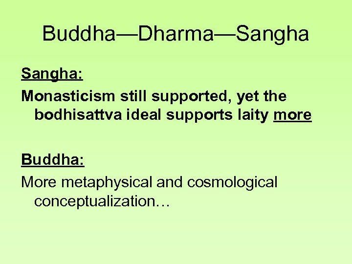 Buddha—Dharma—Sangha: Monasticism still supported, yet the bodhisattva ideal supports laity more Buddha: More metaphysical