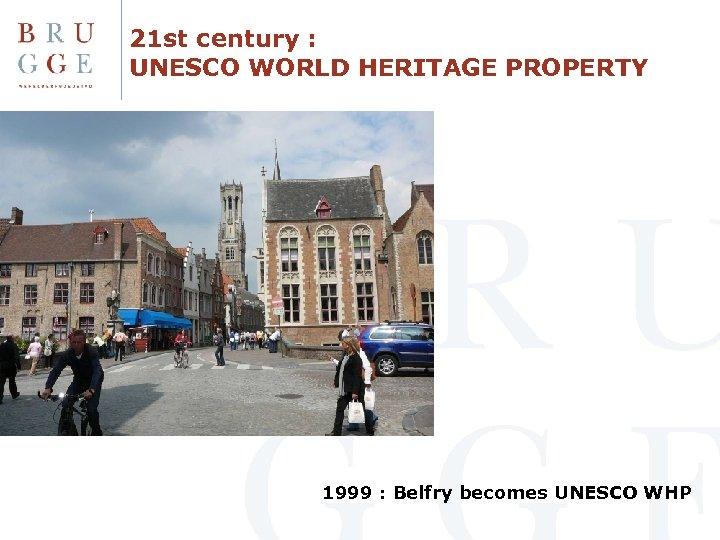 21 st century : UNESCO WORLD HERITAGE PROPERTY 1999 : Belfry becomes UNESCO WHP