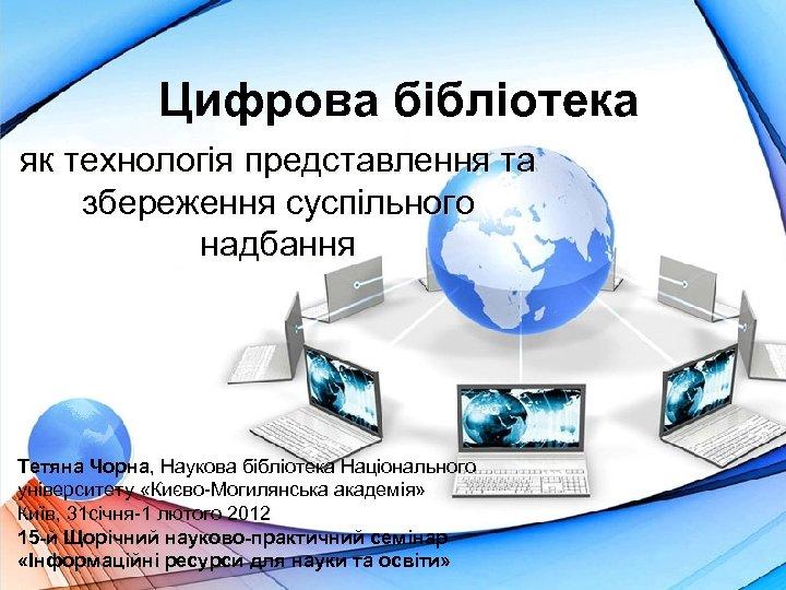 Цифрова бібліотека як технологія представлення та збереження суспільного надбання Тетяна Чорна, Наукова бібліотека Національного