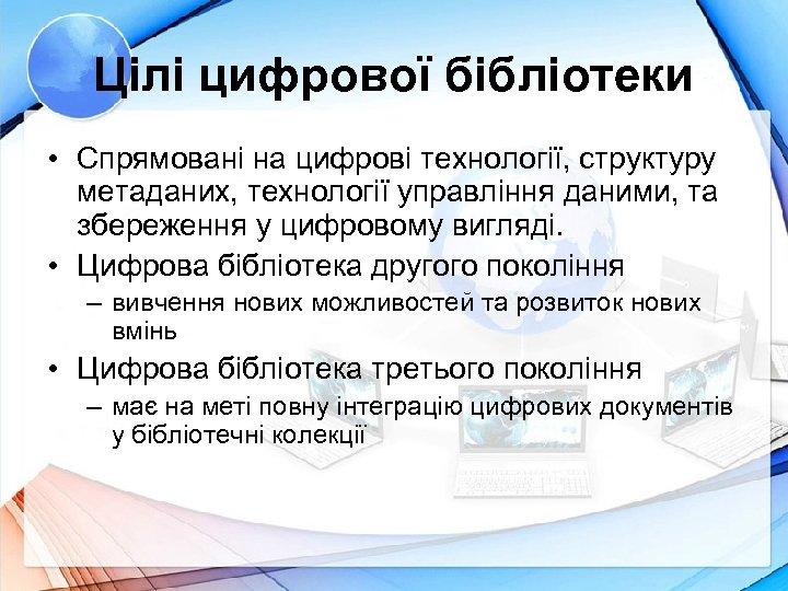 Цілі цифрової бібліотеки • Спрямовані на цифрові технології, структуру метаданих, технології управління даними, та