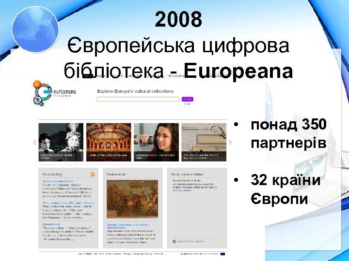 2008 Європейська цифрова бібліотека - Europeana • понад 350 партнерів • 32 країни Європи