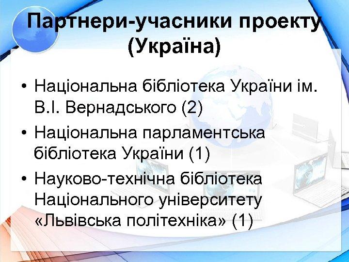 Партнери-учасники проекту (Україна) • Національна бібліотека України ім. В. І. Вернадського (2) • Національна