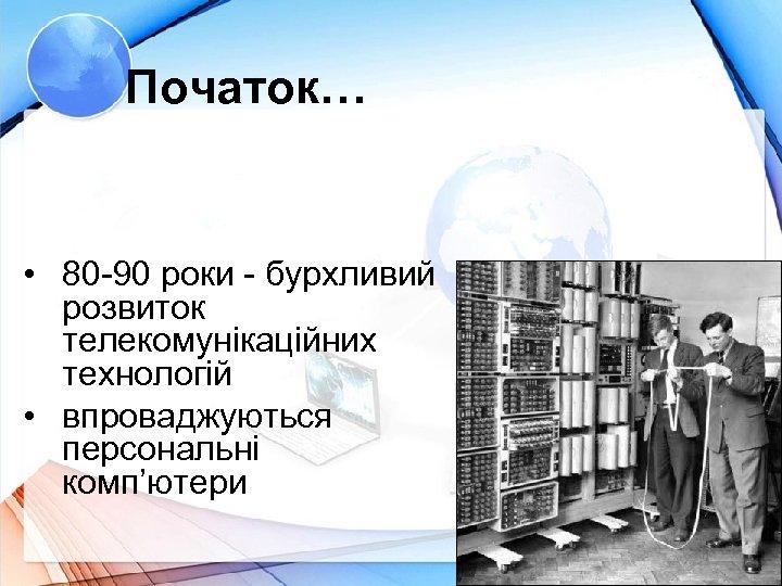 Початок… • 80 -90 роки - бурхливий розвиток телекомунікаційних технологій • впроваджуються персональні комп'ютери