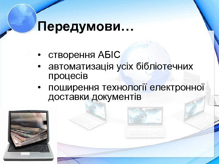 Передумови… • створення АБІС • автоматизація усіх бібліотечних процесів • поширення технології електронної доставки