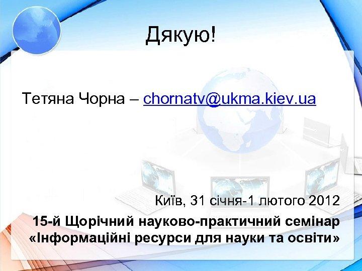 Дякую! Тетяна Чорна – chornatv@ukma. kiev. ua Київ, 31 січня-1 лютого 2012 15 -й