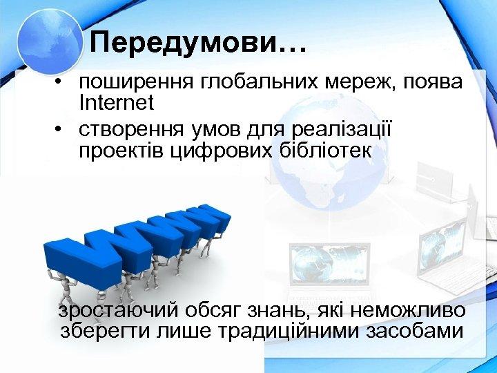 Передумови… • поширення глобальних мереж, поява Internet • створення умов для реалізації проектів цифрових